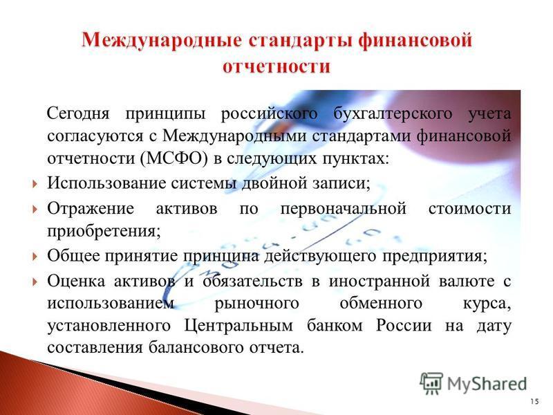 15 Сегодня принципы российского бухгалтерского учета согласуются с Международными стандартами финансовой отчетности (МСФО) в следующих пунктах: Использование системы двойной записи; Отражение активов по первоначальной стоимости приобретения; Общее пр