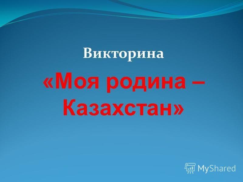 Викторина «Моя родина – Казахстан»