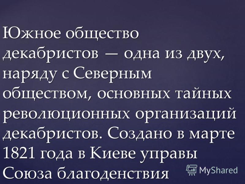 Южное общество декабристов одна из двух, наряду с Северным обществом, основных тайных революционных организаций декабристов. Создано в марте 1821 года в Киеве управы Союза благоденствия