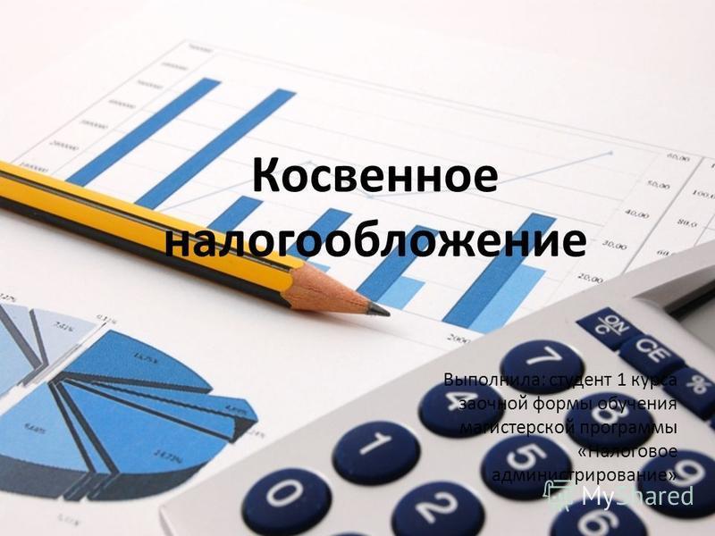 Косвенное налогообложение Выполнила: студент 1 курса заочной формы обучения магистерской программы «Налоговое администрирование»