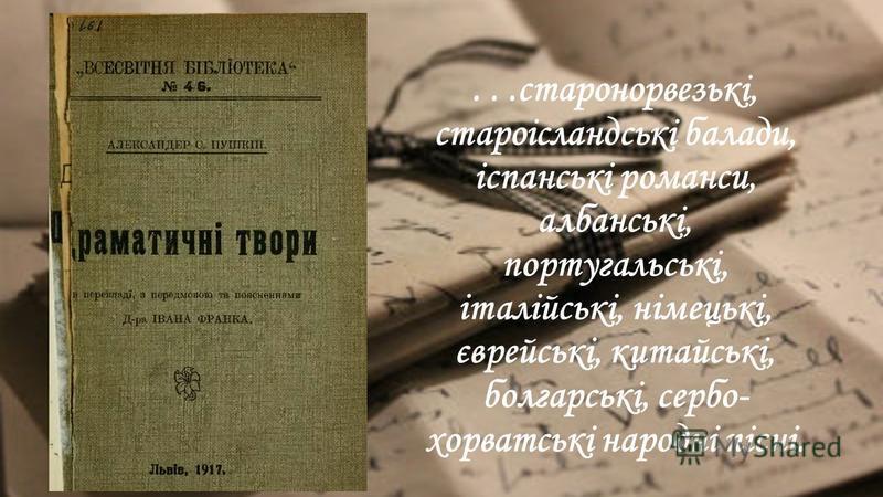 ...старонорвезькі, староісландські балади, іспанські романси, албанські, португальські, італійські, німецькі, єврейські, китайські, болгарські, сербо- хорватські народні пісні.