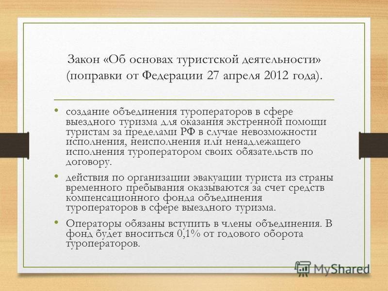 Закон «Об основах туристской деятельности» (поправки от Федерации 27 апреля 2012 года). создание объединения туроператоров в сфере выездного туризма для оказания экстренной помощи туристам за пределами РФ в случае невозможности исполнения, неисполнен