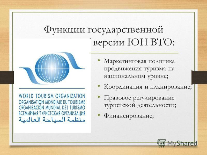 Функции государственной политики по версии ЮН ВТО: Маркетинговая политика продвижения туризма на национальном уровне; Координация и планирование; Правовое регулирование туристской деятельности; Финансирование;