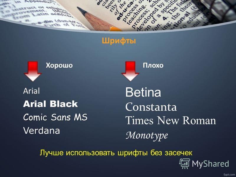 Шрифты Хорошо Аrial Arial Black Comic Sans MS Verdana Плохо Betina Constanta Times New Roman Monotype Лучше использовать шрифты без засечек