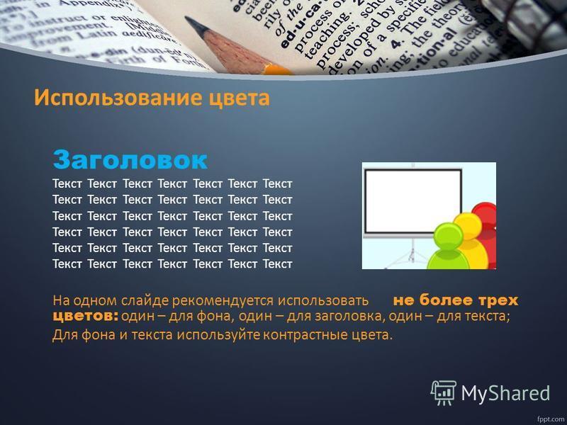 Использование цвета Заголовок Текст Текст Текст Текст Текст Текст Текст На одном слайде рекомендуется использовать не более трех цветов: один – для фона, один – для заголовка, один – для текста; Для фона и текста используйте контрастные цвета.