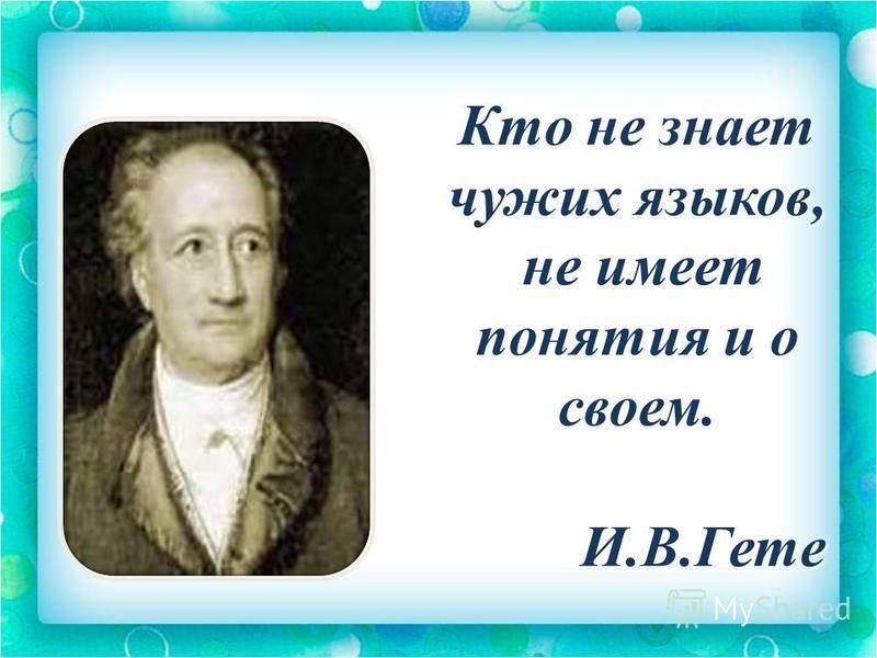 Кто не знает чужих языков, не имеет понятия и о своем. не имеет понятия и о своем. И.В.Гете И.В.Гете
