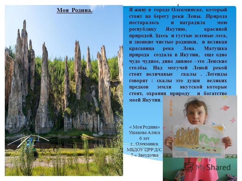 . Я живу в городе Олекминске, который стоит на берегу реки Лены..Природа постаралась и наградила мою республику Якутию, красивой природой. Здесь и густые зеленые леса, и звонкие чистые родники, и великая красавица река Лена. Матушка природа создала в