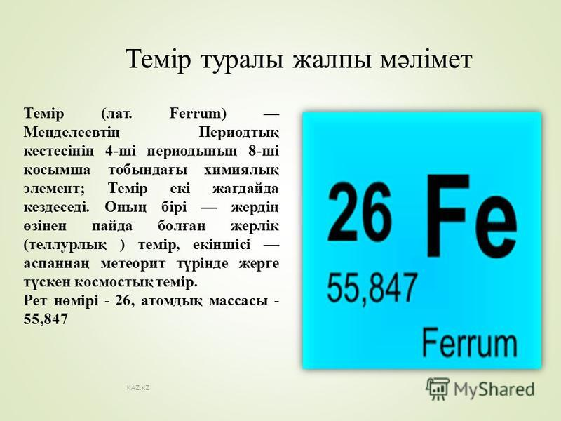 Темір туралы жалпы мәлімет Темір (лат. Ferrum) Менделеевтің Периодтық кестесінің 4-ші периодының 8-ші қосымша тобындағы химиялық элемент; Темір екі жағдайда кездеседі. Оның бірі жердің өзінен пайда болған жерлік (теллурлық ) темір, екіншісі асланнаң