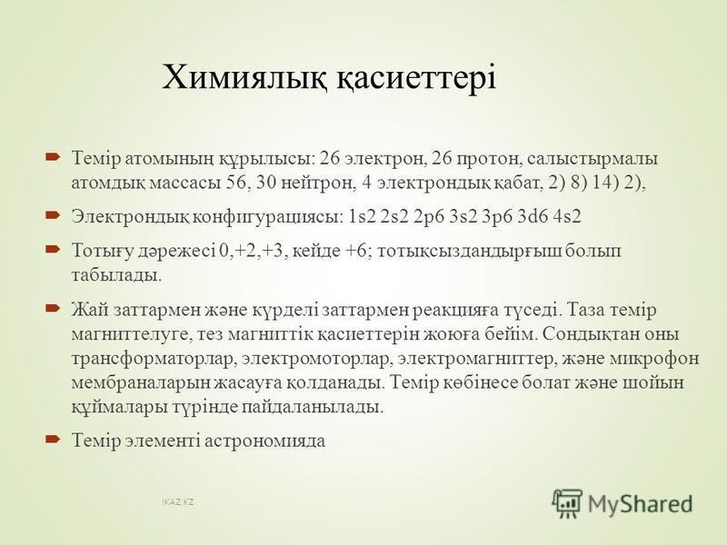 Химиялық қасиеттері Темір атомының құрылысы: 26 электрон, 26 протон, салыстырмалы атомдық массы 56, 30 нейтрон, 4 электрондық қабат, 2) 8) 14) 2), Электрондық конфигурациясы: 1s2 2s2 2p6 3s2 3p6 3d6 4s2 Тотығу дәрежесі 0,+2,+3, кейде +6; тотықсызданд