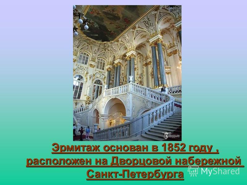 Эрмитаж основан в 1852 году, расположен на Дворцовой набережной Санкт-Петербурга