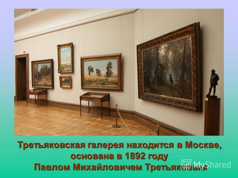 Третьяковская галерея находится в Москве, основана в 1892 году Павлом Михайловичем Третьяковым