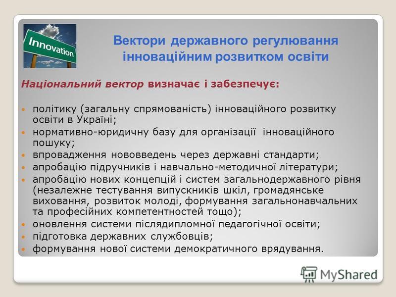 Вектори державного регулювання інноваційним розвитком освіти Національний вектор визначає і забезпечує: політику (загальну спрямованість) інноваційного розвитку освіти в Україні; нормативно-юридичну базу для організації інноваційного пошуку; впровадж