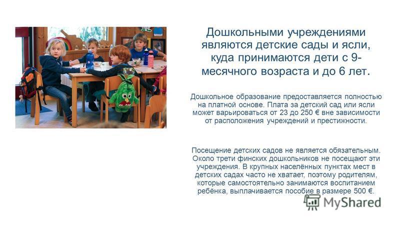 Дошкольными учреждениями являются детские сады и ясли, куда принимаются дети с 9- месячного возраста и до 6 лет. Дошкольное образование предоставляется полностью на платной основе. Плата за детский сад или ясли может варьироваться от 23 до 250 вне за