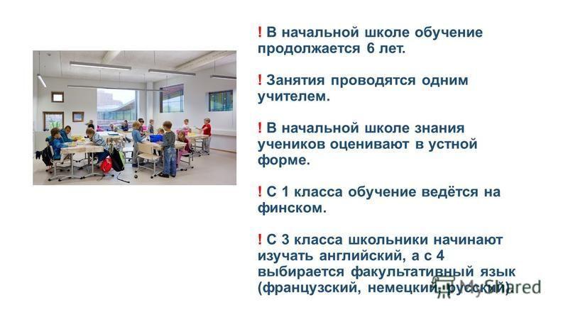! В начальной школе обучение продолжается 6 лет. ! Занятия проводятся одним учителем. ! В начальной школе знания учеников оценивают в устной форме. ! С 1 класса обучение ведётся на финском. ! С 3 класса школьники начинают изучать английский, а с 4 вы