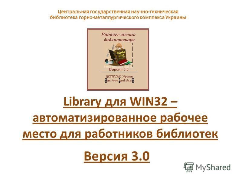 Library для WIN32 – автоматизированное рабочее место для работников библиотек Центральная государственная научно-техническая библиотека горно-металлургического комплекса Украины Версия 3.0