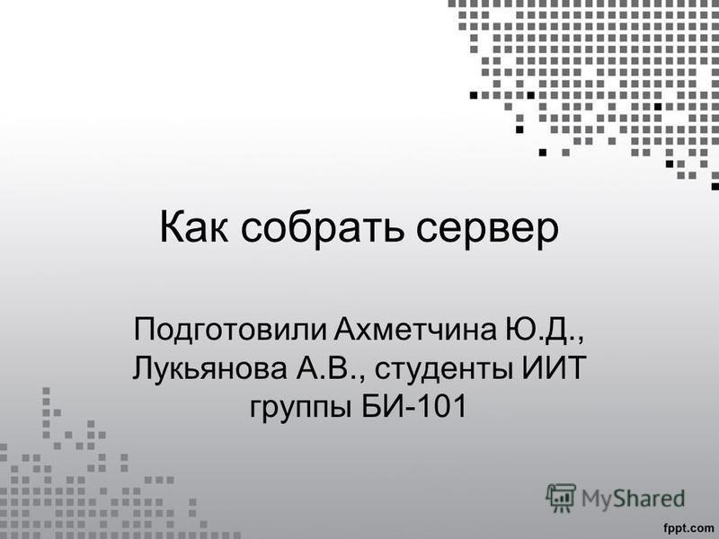 Как собрать сервер Подготовили Ахметчина Ю.Д., Лукьянова А.В., студенты ИИТ группы БИ-101