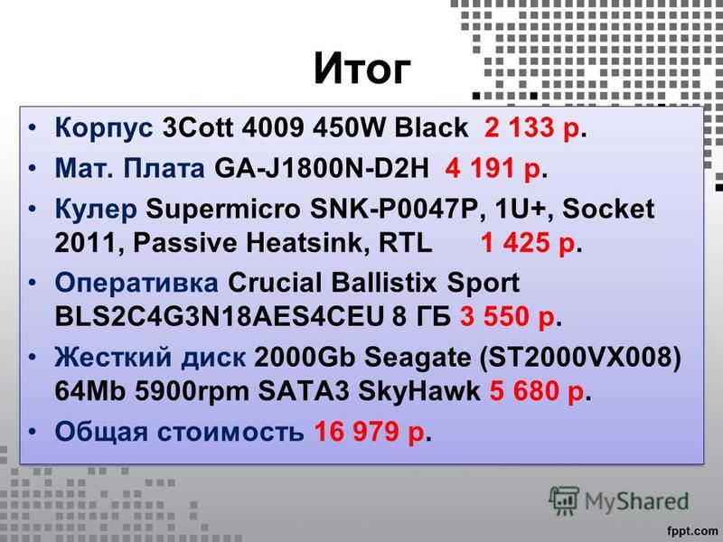 Итог Корпус 3Cott 4009 450W Black 2 133 р. Мат. Плата GA-J1800N-D2H 4 191 р. Кулер Supermicro SNK-P0047P, 1U+, Socket 2011, Passive Heatsink, RTL 1 425 р. Оперативка Crucial Ballistix Sport BLS2C4G3N18AES4CEU 8 ГБ 3 550 р. Жесткий диск 2000Gb Seagate