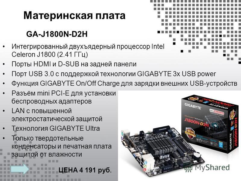 Материнская плата Интегрированный двухъядерный процессор Intel Celeron J1800 (2.41 ГГц) Порты HDMI и D-SUB на задней панели Порт USB 3.0 с поддержкой технологии GIGABYTE 3x USB power Функция GIGABYTE On/Off Charge для зарядки внешних USB-устройств Ра