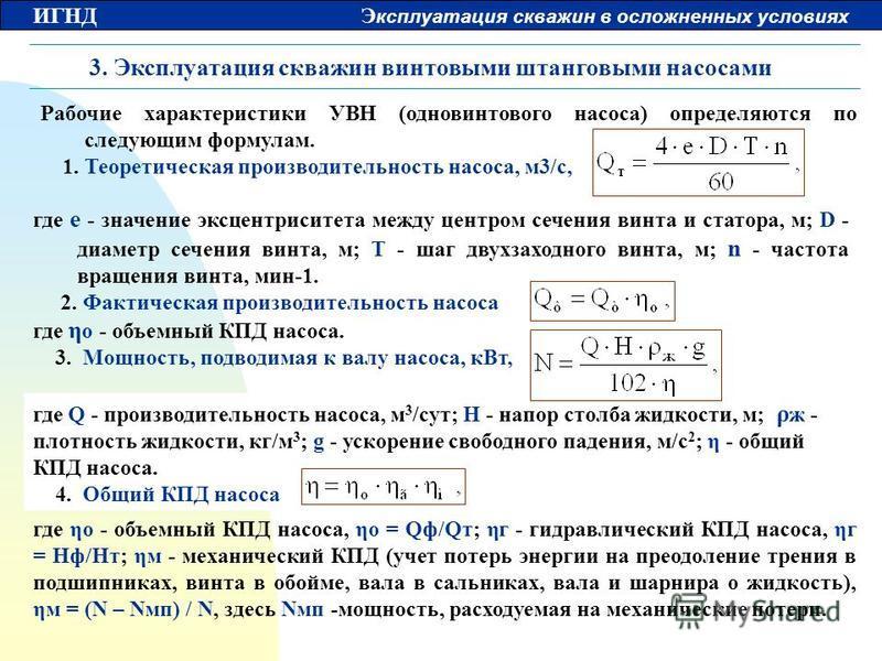 ИГНД Э ксплуатация скважин в осложненных условиях 3. Эксплуатация скважин винтовыми штанговыми насосами Рабочие характеристики УВН (одновинтового насоса) определяются по следующим формулам. 1. Теоретическая производительность насоса, м 3/с, где ηо -