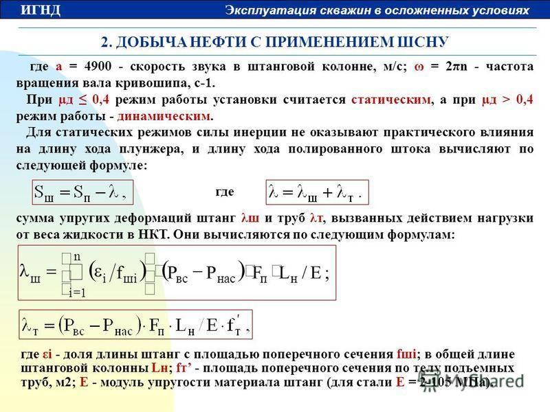 ИГНД Э ксплуатация скважин в осложненных условиях 2. ДОБЫЧА НЕФТИ С ПРИМЕНЕНИЕМ ШСНУ где a = 4900 - скорость звука в штанговой колонне, м/с; ω = 2πn - частота вращения вала кривошипа, с-1. При µд 0,4 режим работы установки считается статическим, а пр