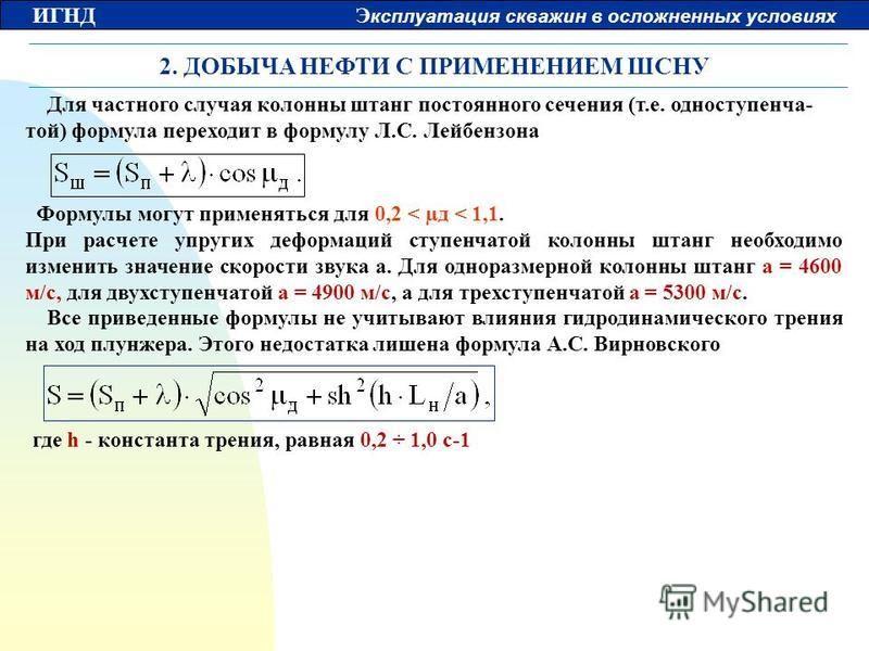 ИГНД Э ксплуатация скважин в осложненных условиях 2. ДОБЫЧА НЕФТИ С ПРИМЕНЕНИЕМ ШСНУ Для частного случая колонны штанг постоянного сечения (т.е. одноступенчатой) формула переходит в формулу Л.С. Лейбензона Формулы могут применяться для 0,2 < µд < 1,1