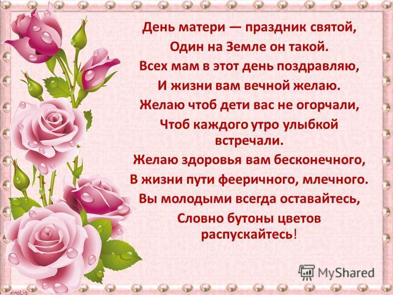 © FokinaLidia День матери праздник святой, Один на Земле он такой. Всех мам в этот день поздравляю, И жизни вам вечной желаю. Желаю чтоб дети вас не огорчали, Чтоб каждого утро улыбкой встречали. Желаю здоровья вам бесконечного, В жизни пути феерично