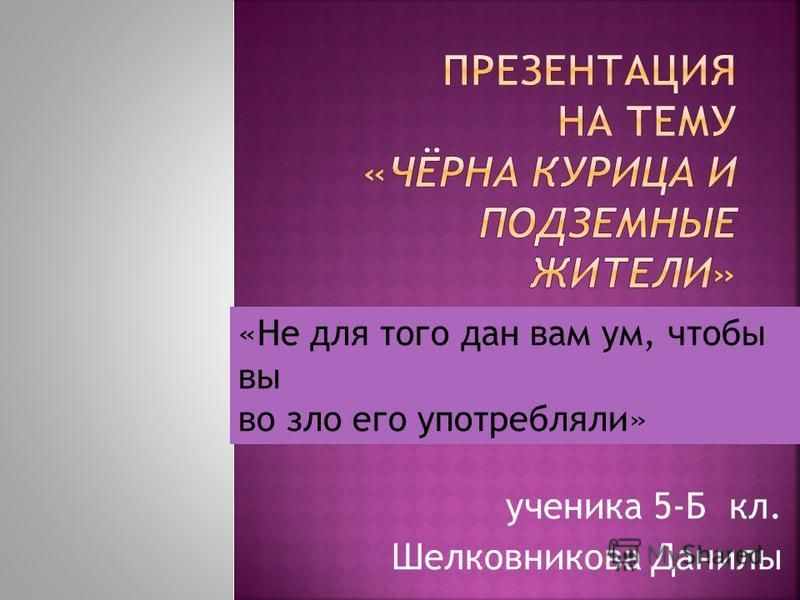 ученика 5-Б кл. Шелковникова Данилы «Не для того дан вам ум, чтобы вы во зло его употребляли»