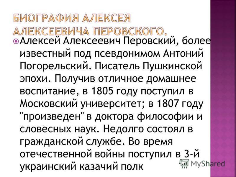 Алексей Алексеевич Перовский, более известный под псевдонимом Антоний Погорельский. Писатель Пушкинской эпохи. Получив отличное домашнее воспитание, в 1805 году поступил в Московский университет; в 1807 году