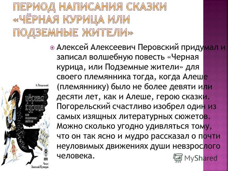 Алексей Алексеевич Перовский придумал и записал волшебную повесть «Черная курица, или Подземные жители» для своего племянника тогда, когда Алеше (племяннику) было не более девяти или десяти лет, как и Алеше, герою сказки. Погорельский счастливо изобр