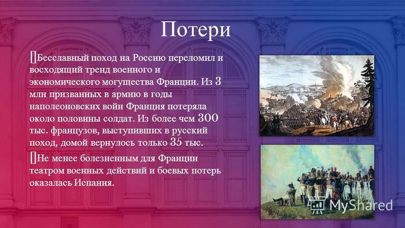 Потери Бесславный поход на Россию переломил и восходящий тренд военного и экономического могущества Франции. Из 3 млн призванных в армию в годы наполеоновских войн Франция потеряла около половины солдат. Из более чем 300 тыс. французов, выступивших в