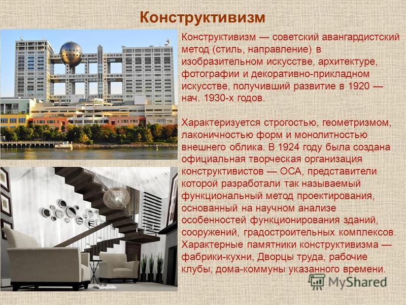 Конструктивизм советский авангардистский метод (стиль, направление) в изобразительном искусстве, архитектуре, фотографии и декоративно-прикладном искусстве, получивший развитие в 1920 нач. 1930-х годов. Характеризуется строгостью, геометризмом, лакон