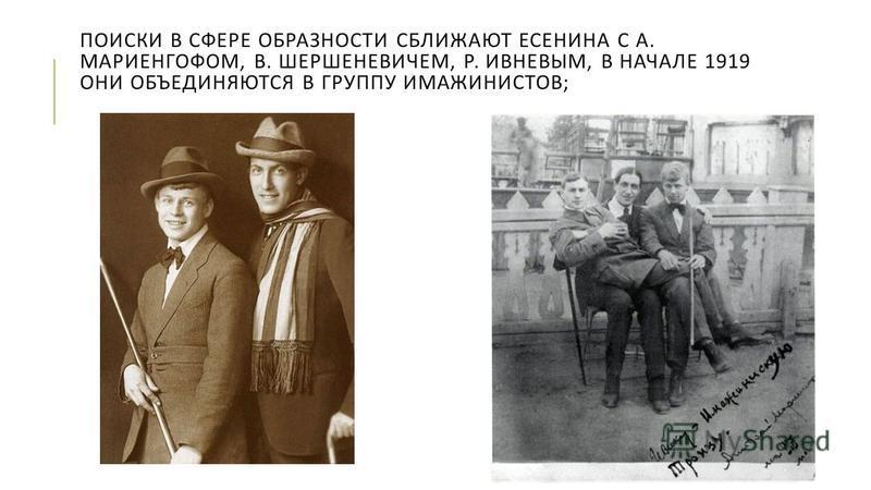 ПОИСКИ В СФЕРЕ ОБРАЗНОСТИ СБЛИЖАЮТ ЕСЕНИНА С А. МАРИЕНГОФОМ, В. ШЕРШЕНЕВИЧЕМ, Р. ИВНЕВЫМ, В НАЧАЛЕ 1919 ОНИ ОБЪЕДИНЯЮТСЯ В ГРУППУ ИМАЖИНИСТОВ ;