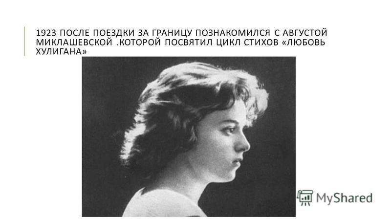 1923 ПОСЛЕ ПОЕЗДКИ ЗА ГРАНИЦУ ПОЗНАКОМИЛСЯ С АВГУСТОЙ МИКЛАШЕВСКОЙ. КОТОРОЙ ПОСВЯТИЛ ЦИКЛ СТИХОВ « ЛЮБОВЬ ХУЛИГАНА »