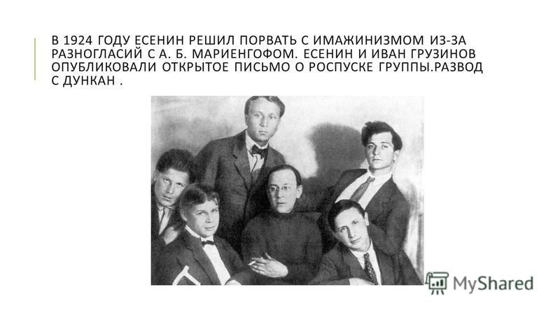 В 1924 ГОДУ ЕСЕНИН РЕШИЛ ПОРВАТЬ С ИМАЖИНИЗМОМ ИЗ - ЗА РАЗНОГЛАСИЙ С А. Б. МАРИЕНГОФОМ. ЕСЕНИН И ИВАН ГРУЗИНОВ ОПУБЛИКОВАЛИ ОТКРЫТОЕ ПИСЬМО О РОСПУСКЕ ГРУППЫ. РАЗВОД С ДУНКАН.