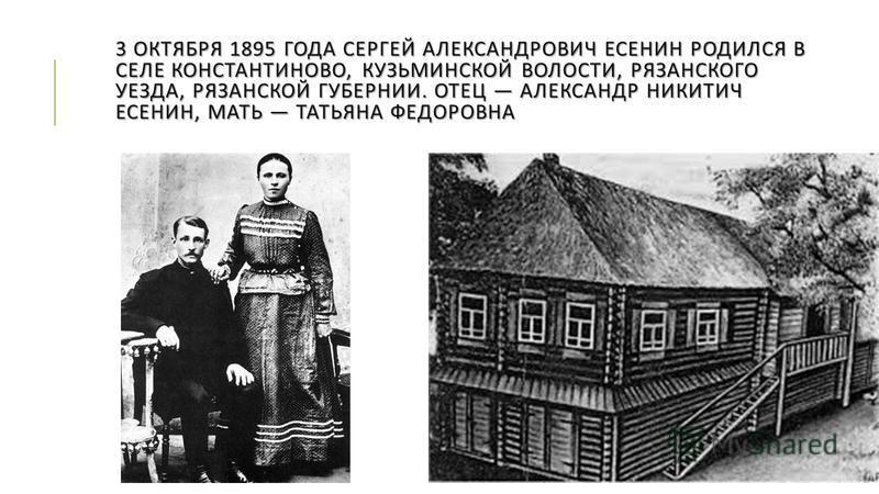 3 ОКТЯБРЯ 1895 ГОДА СЕРГЕЙ АЛЕКСАНДРОВИЧ ЕСЕНИН РОДИЛСЯ В СЕЛЕ КОНСТАНТИНОВО, КУЗЬМИНСКОЙ ВОЛОСТИ, РЯЗАНСКОГО УЕЗДА, РЯЗАНСКОЙ ГУБЕРНИИ. ОТЕЦ АЛЕКСАНДР НИКИТИЧ ЕСЕНИН, МАТЬ ТАТЬЯНА ФЕДОРОВНА