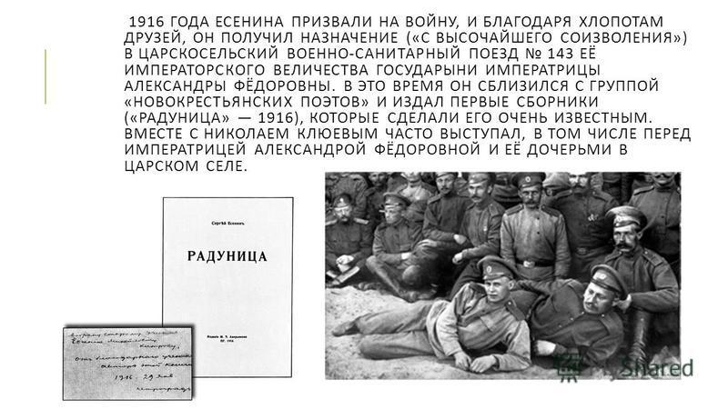 1916 ГОДА ЕСЕНИНА ПРИЗВАЛИ НА ВОЙНУ, И БЛАГОДАРЯ ХЛОПОТАМ ДРУЗЕЙ, ОН ПОЛУЧИЛ НАЗНАЧЕНИЕ (« С ВЫСОЧАЙШЕГО СОИЗВОЛЕНИЯ ») В ЦАРСКОСЕЛЬСКИЙ ВОЕННО - САНИТАРНЫЙ ПОЕЗД 143 ЕЁ ИМПЕРАТОРСКОГО ВЕЛИЧЕСТВА ГОСУДАРЫНИ ИМПЕРАТРИЦЫ АЛЕКСАНДРЫ ФЁДОРОВНЫ. В ЭТО ВРЕ