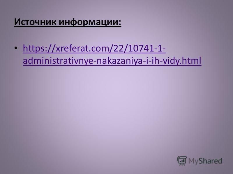 Источник информации: https://xreferat.com/22/10741-1- administrativnye-nakazaniya-i-ih-vidy.html https://xreferat.com/22/10741-1- administrativnye-nakazaniya-i-ih-vidy.html