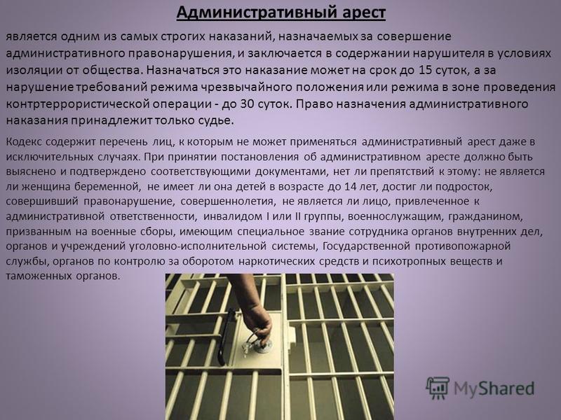 Административный арест является одним из самых строгих наказаний, назначаемых за совершение административного правонарушения, и заключается в содержании нарушителя в условиях изоляции от общества. Назначаться это наказание может на срок до 15 суток,