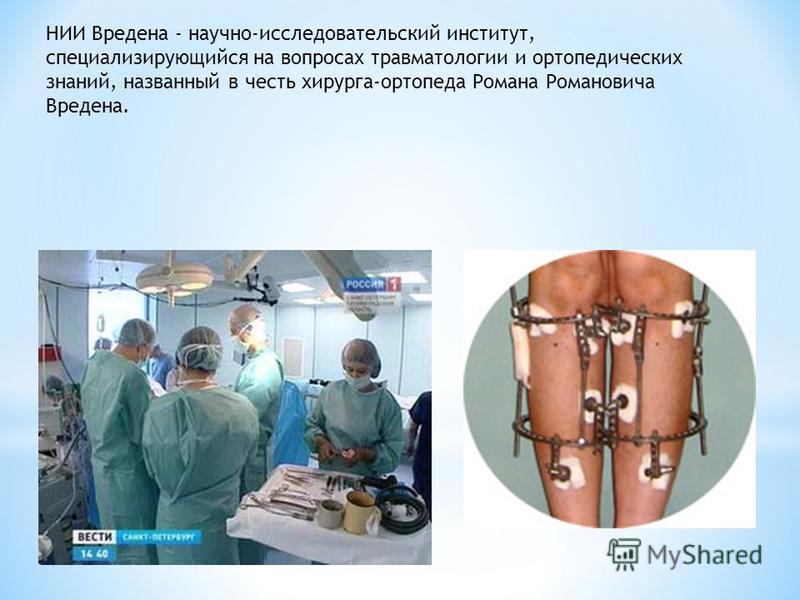 НИИ Вредена - научно-исследовательский институт, специализирующийся на вопросах травматологии и ортопедических знаний, названный в честь хирурга-ортопеда Романа Романовича Вредена.