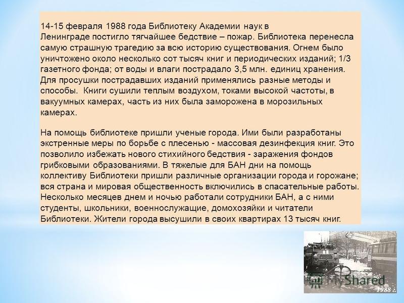 14-15 февраля 1988 года Библиотеку Академии наук в Ленинграде постигло тягчайшее бедствие – пожар. Библиотека перенесла самую страшную трагедию за всю историю существования. Огнем было уничтожено около несколько сот тысяч книг и периодических изданий
