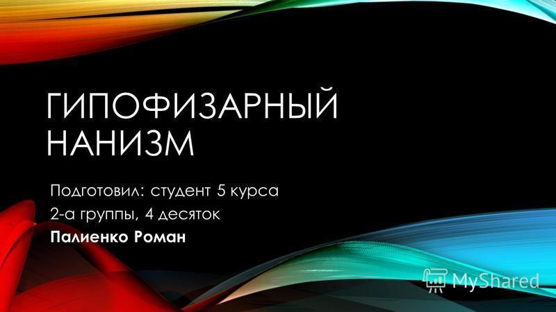 ГИПОФИЗАРНЫЙ НАНИЗМ Подготовил: студент 5 курса 2-а группы, 4 десяток Палиенко Роман