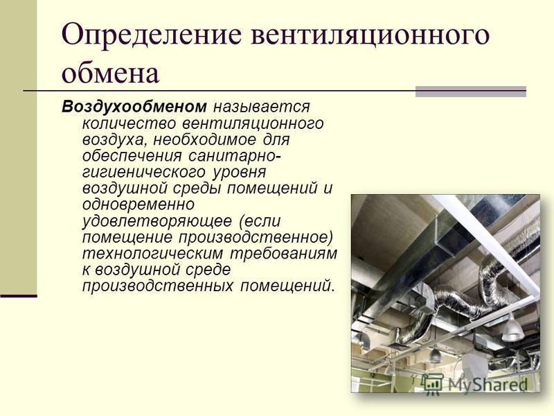 Определение вентиляционного обмена Воздухообменом называется количество вентиляционного воздуха, необходимое для обеспечения санитарно- гигиенического уровня воздушной среды помещений и одновременно удовлетворяющее (если помещение производственное) т