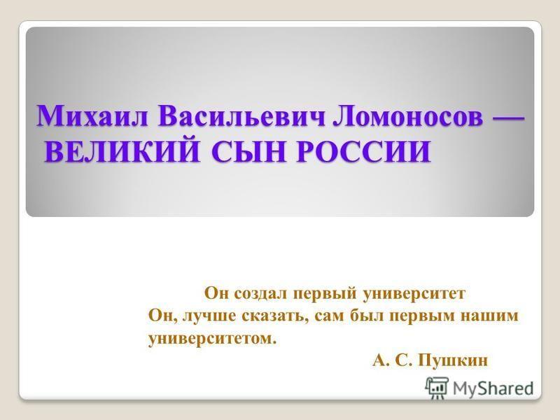 Михаил Васильевич Ломоносов ВЕЛИКИЙ СЫН РОССИИ Он создал первый университет Он, лучше сказать, сам был первым нашим университетом. А. С. Пушкин