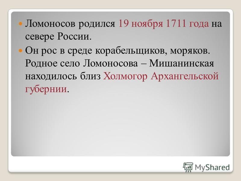 Ломоносов родился 19 ноября 1711 года на севере России. Он рос в среде корабельщиков, моряков. Родное село Ломоносова – Мишанинская находилось близ Холмогор Архангельской губернии.