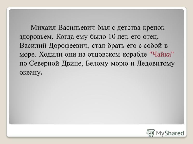 Михаил Васильевич был с детства крепок здоровьем. Когда ему было 10 лет, его отец, Василий Дорофеевич, стал брать его с собой в море. Ходили они на отцовском корабле Чайка по Северной Двине, Белому морю и Ледовитому океану.