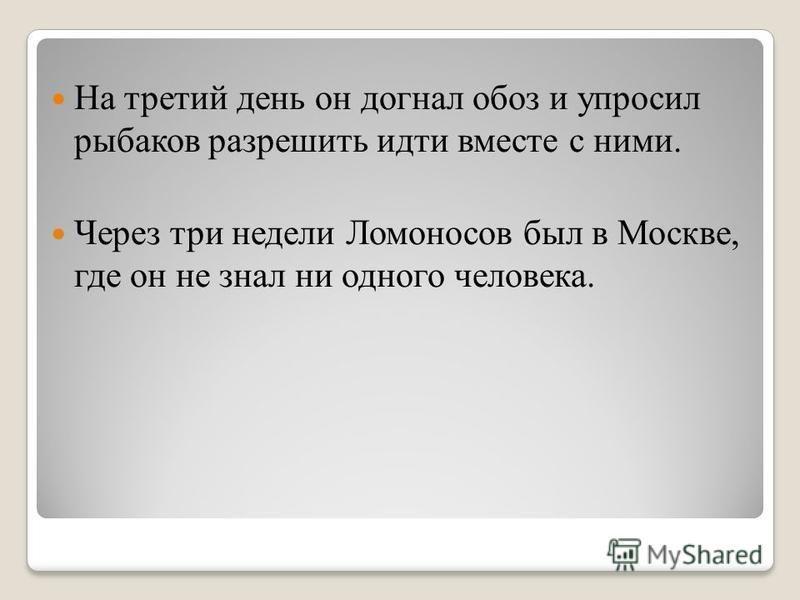 На третий день он догнал обоз и упросил рыбаков разрешить идти вместе с ними. Через три недели Ломоносов был в Москве, где он не знал ни одного человека.