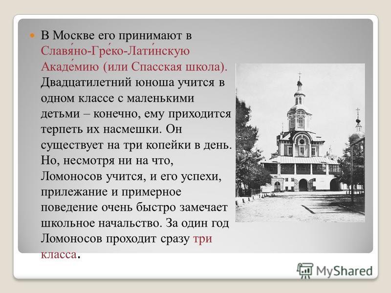 В Москве его принимают в Славя́но-Гре́ко-Лати́нскую Акаде́миф (или Спасская школа). Двадцатилетний юноша учится в одном классе с маленькими детьми – конечно, ему приходится терпеть их насмешки. Он существует на три копейки в день. Но, несмотря ни на
