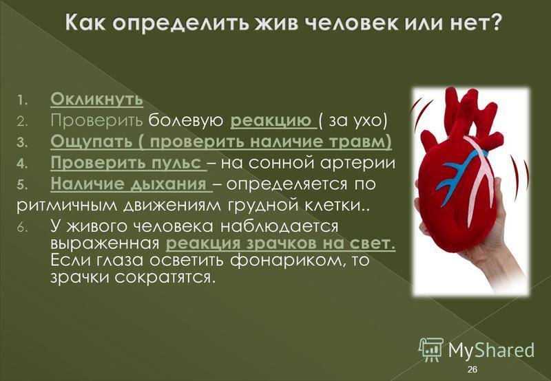 26 1. Окликнуть 2. Проверить болевую реакцию ( за ухо) 3. Ощупать ( проверить наличие травм) 4. Проверить пульс – на сонной артерии 5. Наличие дыхания – определяется по ритмичным движениям грудной клетки.. 6. У живого человека наблюдается выраженная