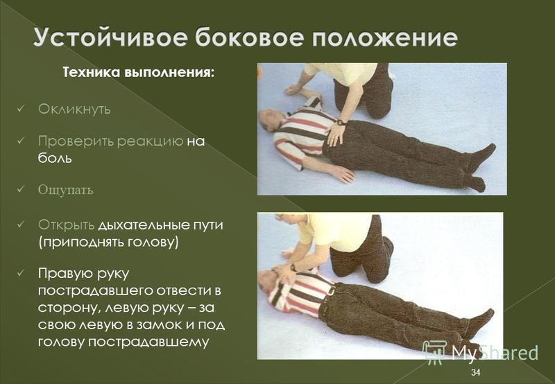 34 Техника выполнения: Окликнуть Проверить реакцию на боль Ощупать Открыть дыхательные пути (приподнять голову) Правую руку пострадавшего отвести в сторону, левую руку – за свою левую в замок и под голову пострадавшему