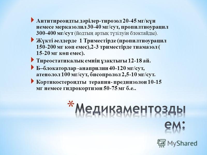 Антитиреоидиты дәрілер-тирозол 20-45 мг/күн немсе мерказолил 30-40 мг/сут, пропилтиоурацил 300-400 мг/сут (йодтың артық түзілуін блоктайды). Жүкті әелдерде 1 Триместірде (пропилтиоурацил 150-200 мг көп емс),2-3 триместірде тиамазол ( 15-20 мг көп емс